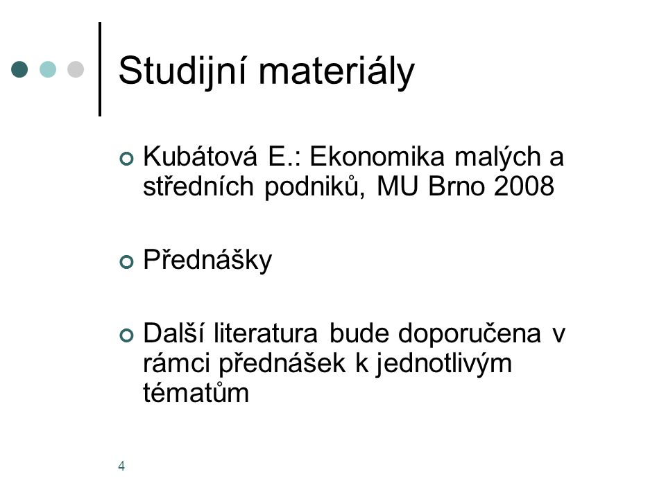4 Studijní materiály Kubátová E.: Ekonomika malých a středních podniků, MU Brno 2008 Přednášky Další literatura bude doporučena v rámci přednášek k je