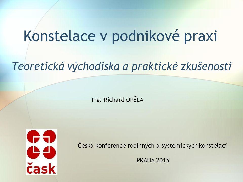 Konstelace v podnikové praxi Teoretická východiska a praktické zkušenosti Česká konference rodinných a systemických konstelací PRAHA 2015 Ing.