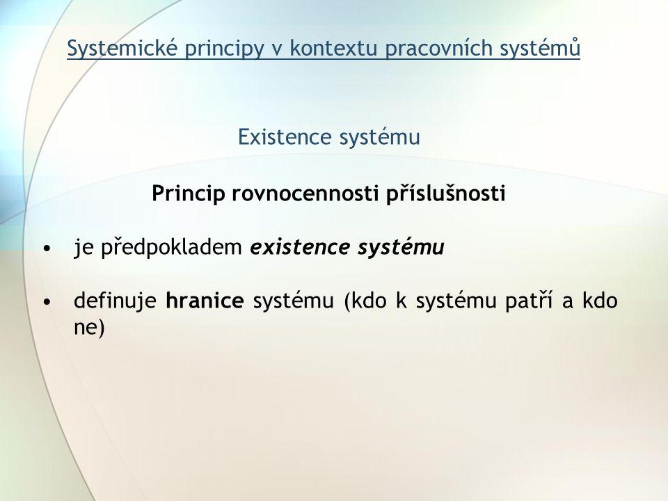 Systemické principy v kontextu pracovních systémů Existence systému Princip rovnocennosti příslušnosti je předpokladem existence systému definuje hranice systému (kdo k systému patří a kdo ne)