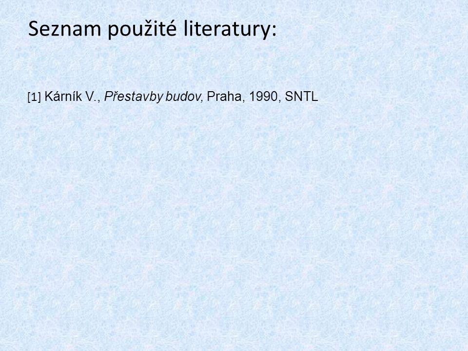 Seznam použité literatury: [1] Kárník V., Přestavby budov, Praha, 1990, SNTL