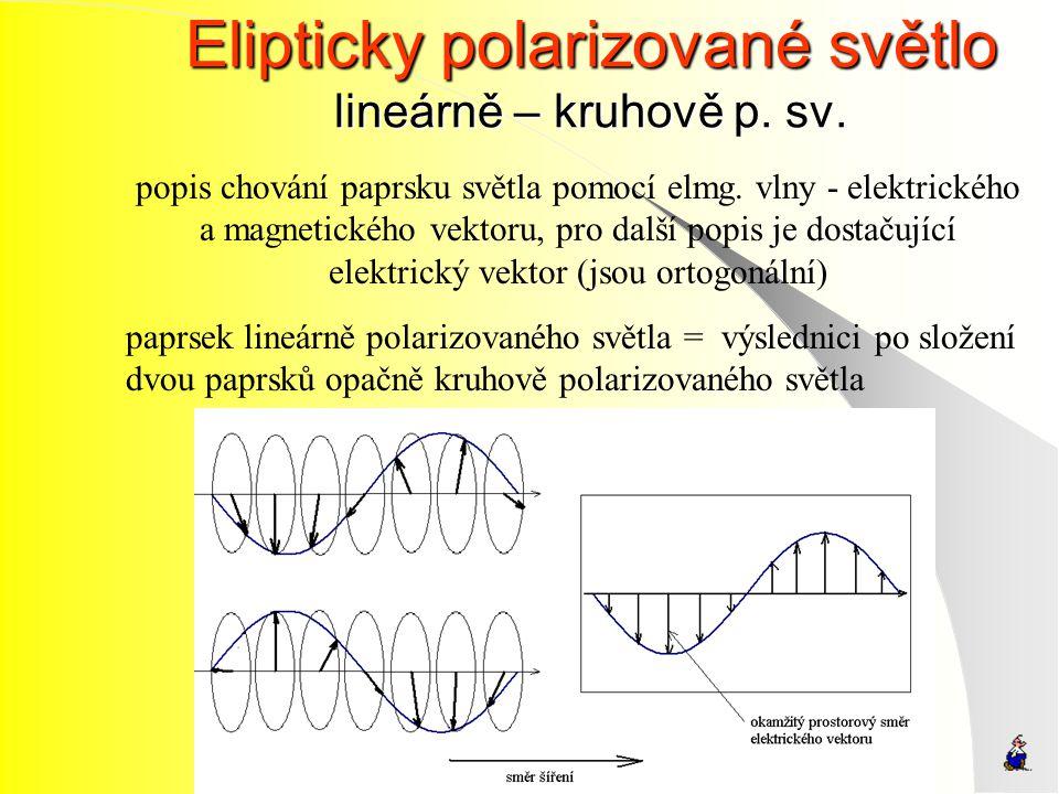 Elipticky polarizované světlo lineárně – kruhově p. sv. popis chování paprsku světla pomocí elmg. vlny - elektrického a magnetického vektoru, pro dalš