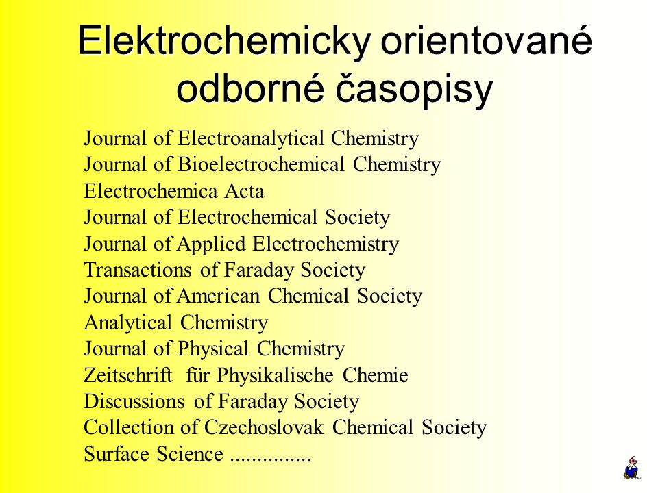Elektrochemicky orientované odborné časopisy Journal of Electroanalytical Chemistry Journal of Bioelectrochemical Chemistry Electrochemica Acta Journa