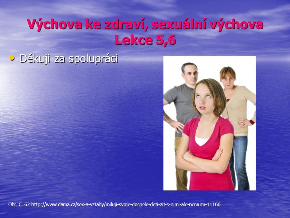 Výchova ke zdraví, sexuální výchova Lekce 5,6 Děkuji za spolupráci Děkuji za spolupráci Obr. Č. 62 http://www.dama.cz/sex-a-vztahy/miluji-svoje-dospel