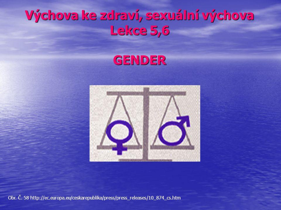 Výchova ke zdraví, sexuální výchova Lekce 5,6 GENDER Obr. Č. 58 http://ec.europa.eu/ceskarepublika/press/press_releases/10_874_cs.htm