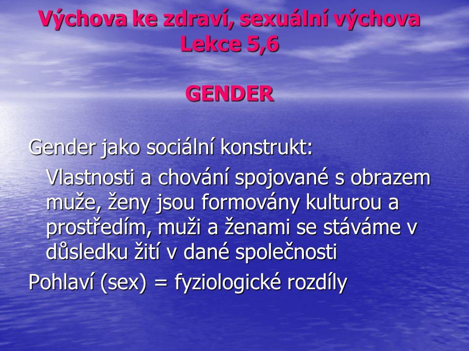 Výchova ke zdraví, sexuální výchova Lekce 5,6 GENDER Gender jako sociální konstrukt: Vlastnosti a chování spojované s obrazem muže, ženy jsou formován