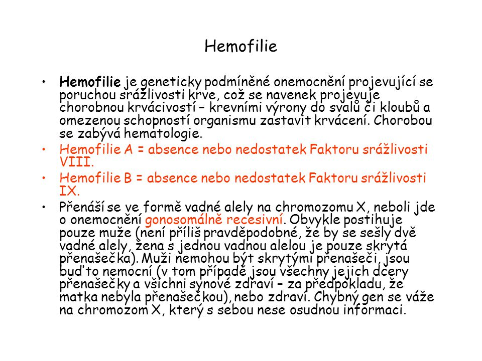 Hemofilie Hemofilie je geneticky podmíněné onemocnění projevující se poruchou srážlivosti krve, což se navenek projevuje chorobnou krvácivostí – krevními výrony do svalů či kloubů a omezenou schopností organismu zastavit krvácení.
