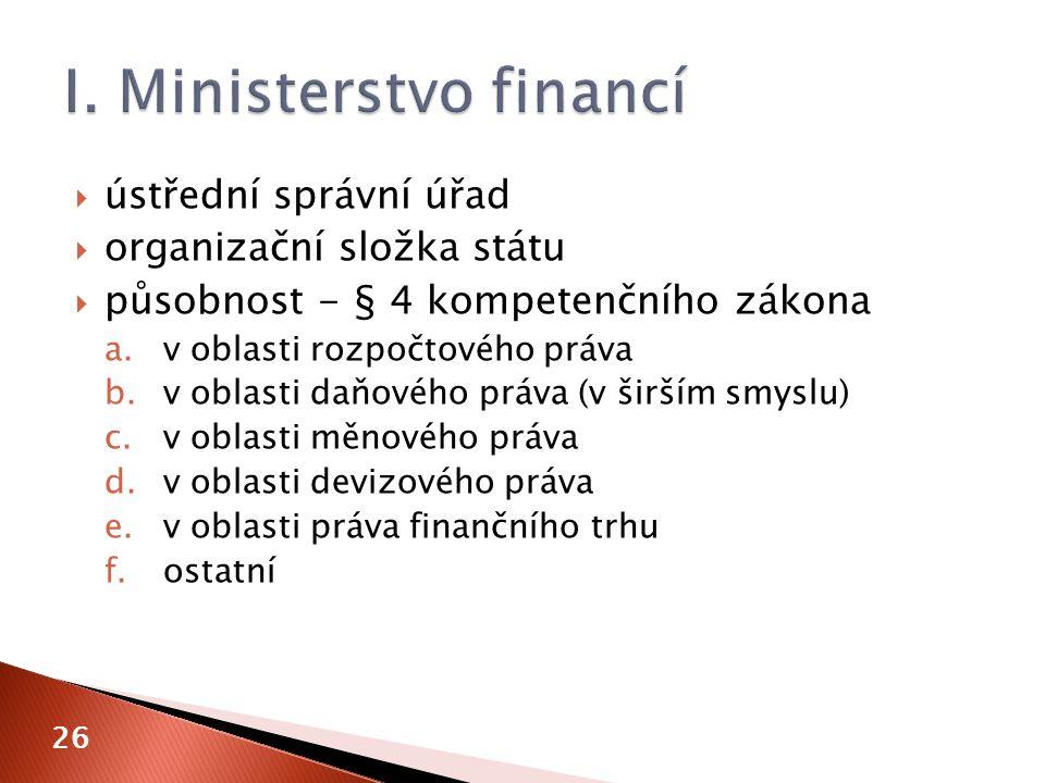  ústřední správní úřad  organizační složka státu  působnost - § 4 kompetenčního zákona a.v oblasti rozpočtového práva b.v oblasti daňového práva (v širším smyslu) c.v oblasti měnového práva d.v oblasti devizového práva e.v oblasti práva finančního trhu f.ostatní 26