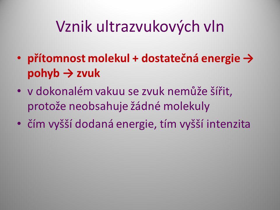 Vznik ultrazvukových vln přítomnost molekul + dostatečná energie → pohyb → zvuk v dokonalém vakuu se zvuk nemůže šířit, protože neobsahuje žádné molekuly čím vyšší dodaná energie, tím vyšší intenzita