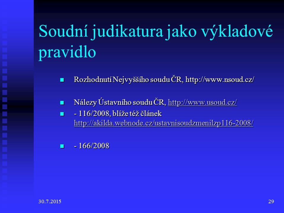 30.7.201529 Soudní judikatura jako výkladové pravidlo Rozhodnutí Nejvyššího soudu ČR, http://www.nsoud.cz/ Rozhodnutí Nejvyššího soudu ČR, http://www.nsoud.cz/ Nálezy Ústavního soudu ČR, http://www.usoud.cz/ Nálezy Ústavního soudu ČR, http://www.usoud.cz/http://www.usoud.cz/ - 116/2008, blíže též článek http://akilda.webnode.cz/ustavnisoudzmenilzp116-2008/ - 116/2008, blíže též článek http://akilda.webnode.cz/ustavnisoudzmenilzp116-2008/ http://akilda.webnode.cz/ustavnisoudzmenilzp116-2008/ - 166/2008 - 166/2008