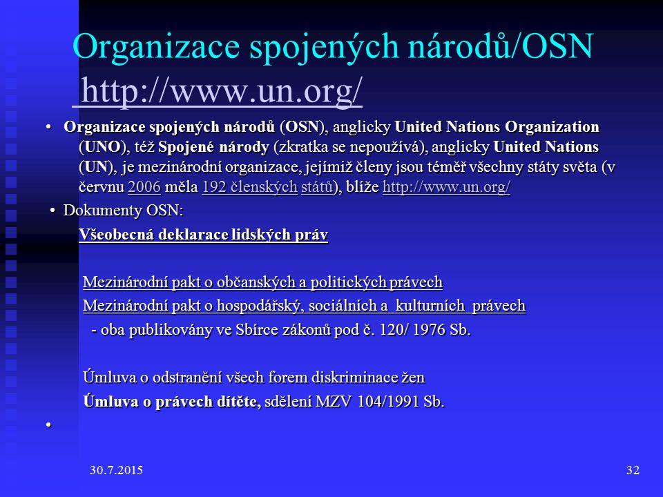 30.7.201532 Organizace spojených národů/OSN http://www.un.org/ http://www.un.org/ Organizace spojených národů (OSN), anglicky United Nations Organization (UNO), též Spojené národy (zkratka se nepoužívá), anglicky United Nations (UN), je mezinárodní organizace, jejímiž členy jsou téměř všechny státy světa (v červnu 2006 měla 192 členských států), blíže http://www.un.org/ Organizace spojených národů (OSN), anglicky United Nations Organization (UNO), též Spojené národy (zkratka se nepoužívá), anglicky United Nations (UN), je mezinárodní organizace, jejímiž členy jsou téměř všechny státy světa (v červnu 2006 měla 192 členských států), blíže http://www.un.org/2006192 členskýchstátůhttp://www.un.org/2006192 členskýchstátůhttp://www.un.org/ Dokumenty OSN: Dokumenty OSN: Všeobecná deklarace lidských práv Mezinárodní pakt o občanských a politických právech Mezinárodní pakt o občanských a politických právech Mezinárodní pakt o hospodářský, sociálních a kulturních právech Mezinárodní pakt o hospodářský, sociálních a kulturních právech - oba publikovány ve Sbírce zákonů pod č.