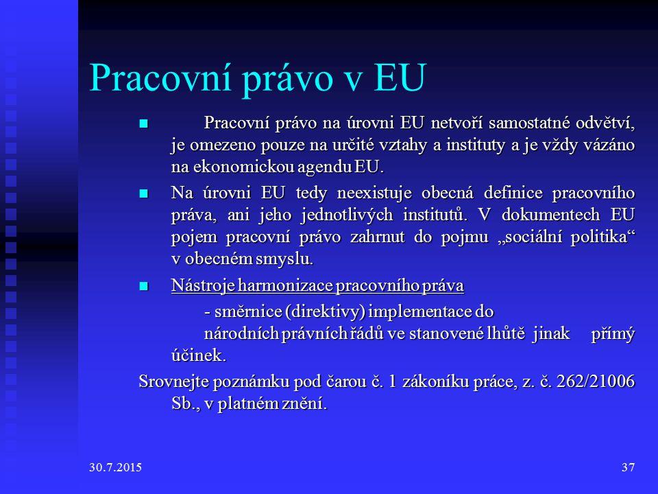 30.7.201537 Pracovní právo v EU Pracovní právo na úrovni EU netvoří samostatné odvětví, je omezeno pouze na určité vztahy a instituty a je vždy vázáno na ekonomickou agendu EU.