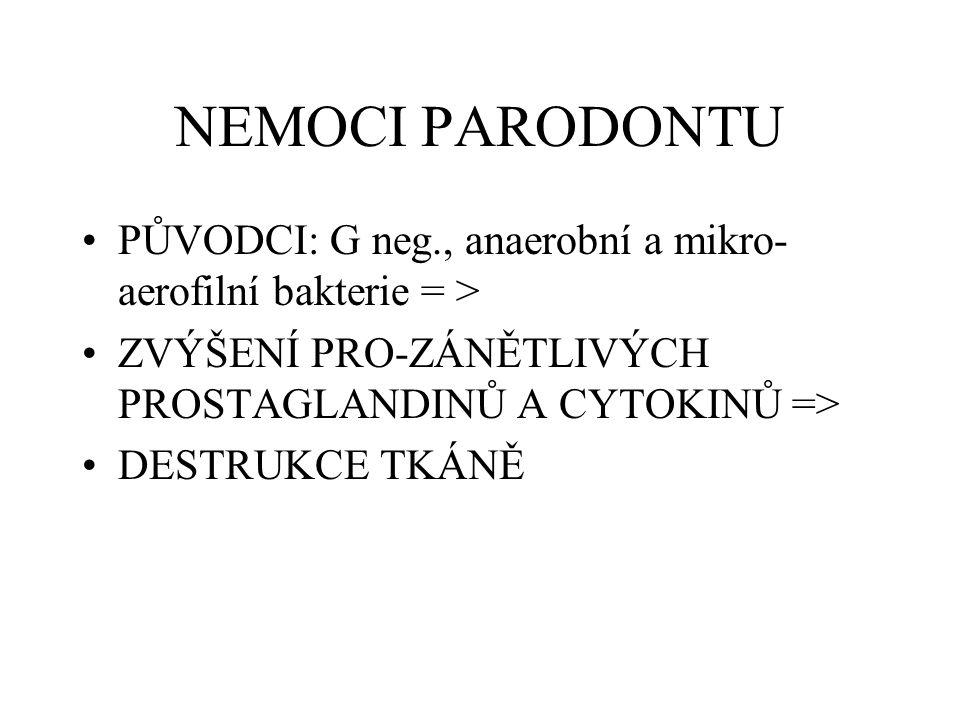 NEMOCI PARODONTU PŮVODCI: G neg., anaerobní a mikro- aerofilní bakterie = > ZVÝŠENÍ PRO-ZÁNĚTLIVÝCH PROSTAGLANDINŮ A CYTOKINŮ => DESTRUKCE TKÁNĚ