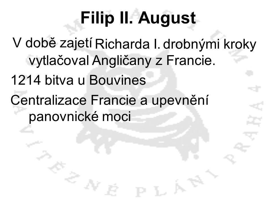 Filip II. August V době zajetí Richarda I. drobnými kroky vytlačoval Angličany z Francie. 1214 bitva u Bouvines Centralizace Francie a upevnění panovn