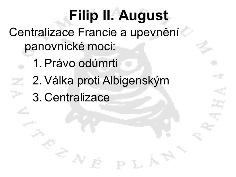 Filip II. August Centralizace Francie a upevnění panovnické moci: 1.Právo odúmrti 2.Válka proti Albigenským 3.Centralizace