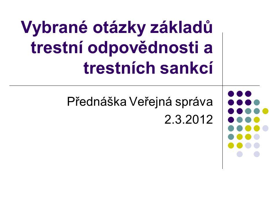 Vybrané otázky základů trestní odpovědnosti a trestních sankcí Přednáška Veřejná správa 2.3.2012