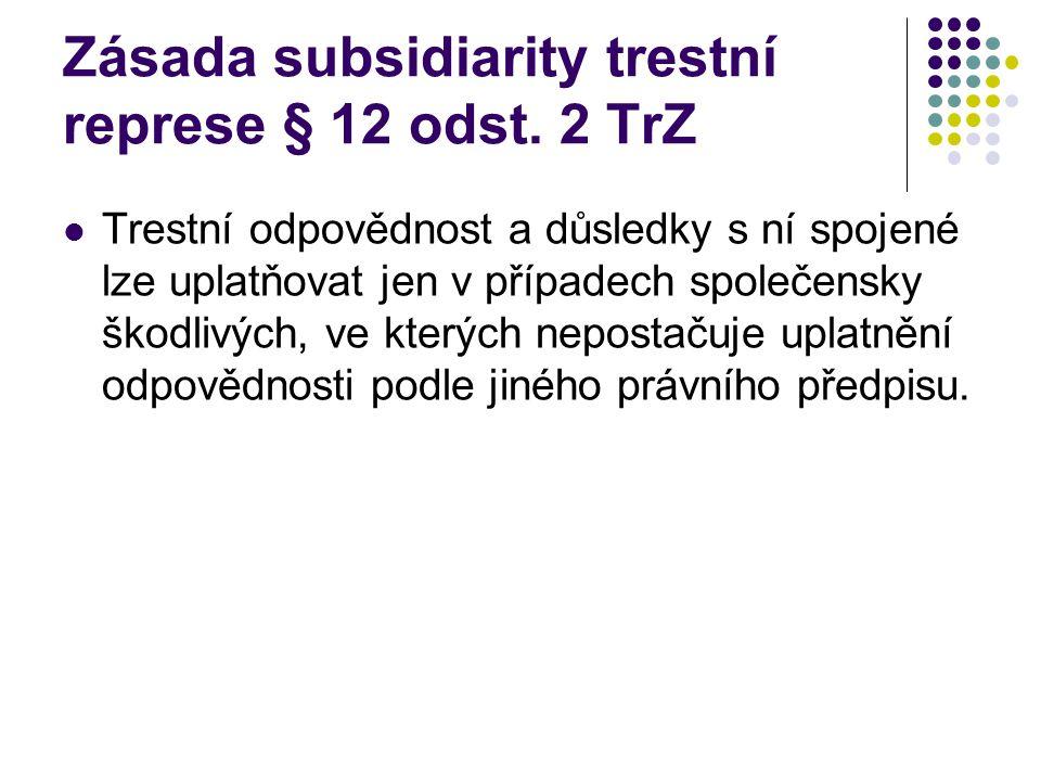 Zásada subsidiarity trestní represe § 12 odst. 2 TrZ Trestní odpovědnost a důsledky s ní spojené lze uplatňovat jen v případech společensky škodlivých