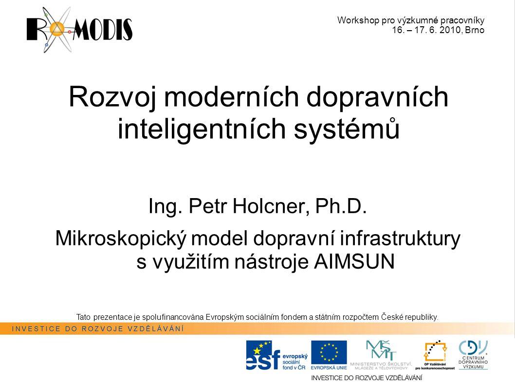 Workshop pro výzkumné pracovníky 16. – 17. 6. 2010, Brno Rozvoj moderních dopravních inteligentních systémů Ing. Petr Holcner, Ph.D. Mikroskopický mod