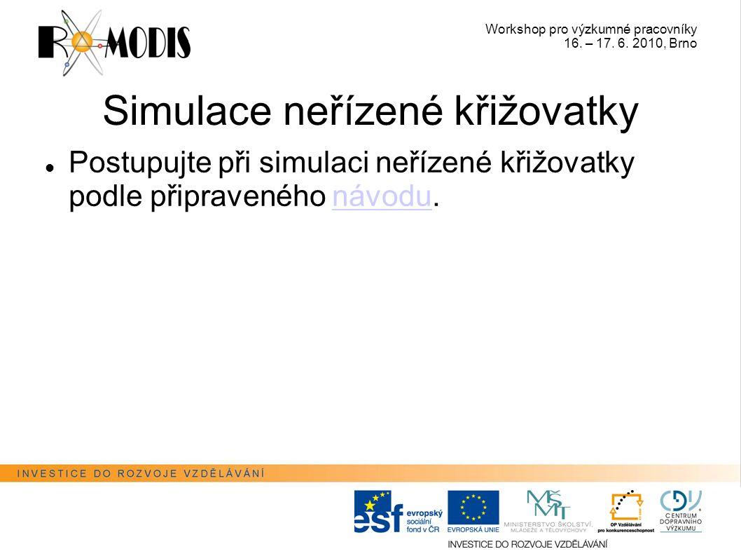 Workshop pro výzkumné pracovníky 16. – 17. 6. 2010, Brno Simulace neřízené křižovatky Postupujte při simulaci neřízené křižovatky podle připraveného n