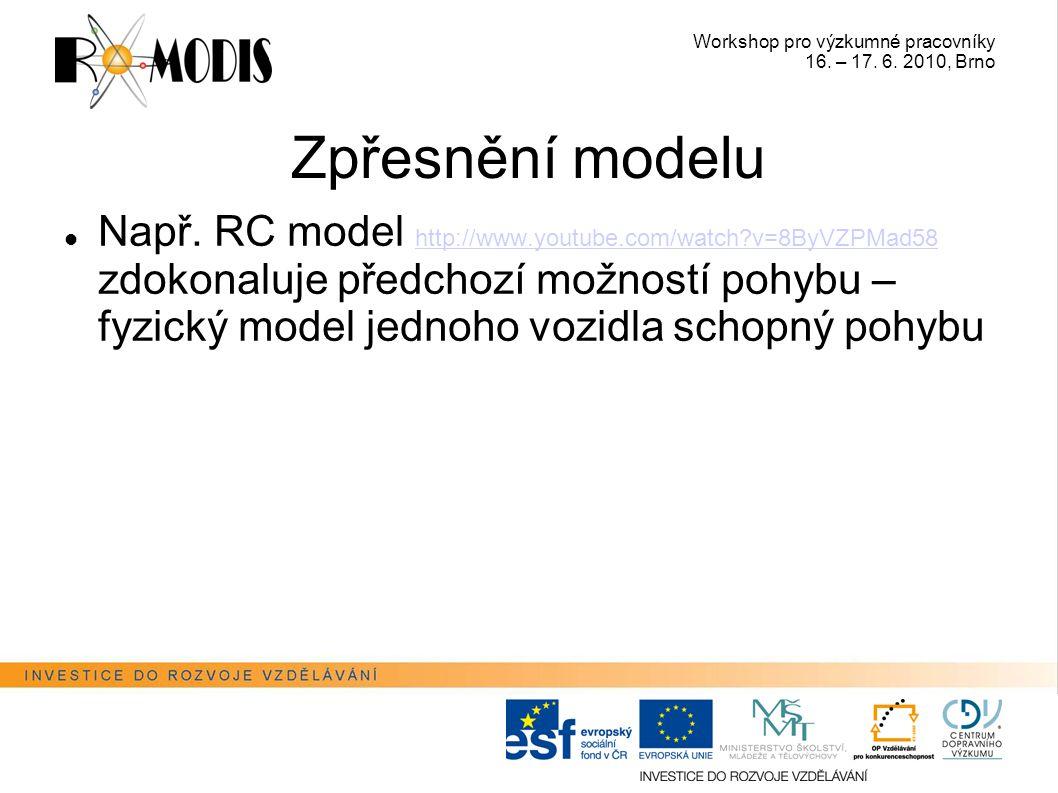 Workshop pro výzkumné pracovníky 16. – 17. 6. 2010, Brno Zpřesnění modelu Např. RC model http://www.youtube.com/watch?v=8ByVZPMad58 zdokonaluje předch