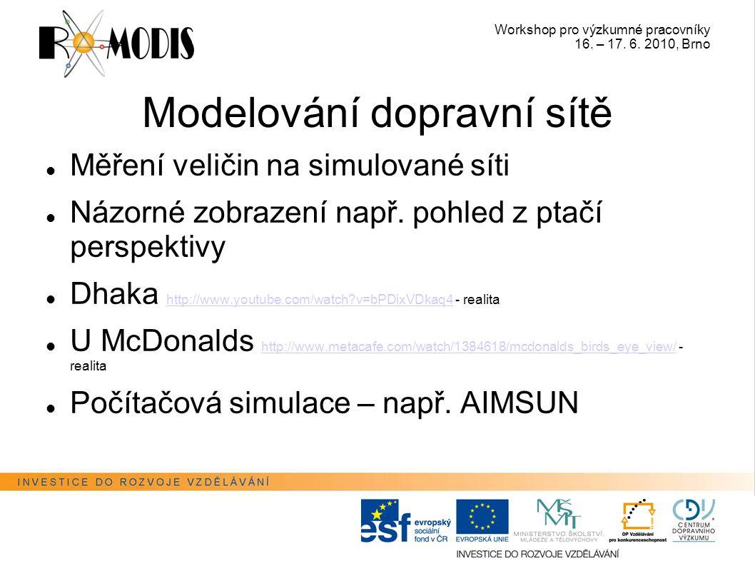 Workshop pro výzkumné pracovníky 16. – 17. 6. 2010, Brno Modelování dopravní sítě Měření veličin na simulované síti Názorné zobrazení např. pohled z p