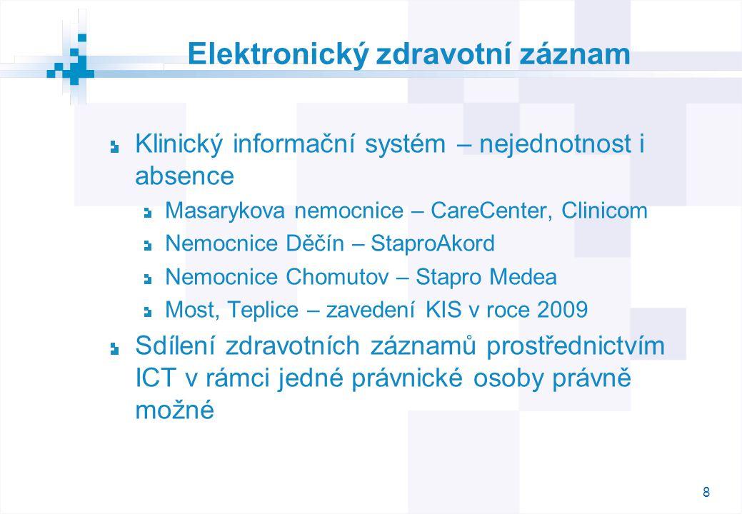 8 Elektronický zdravotní záznam Klinický informační systém – nejednotnost i absence Masarykova nemocnice – CareCenter, Clinicom Nemocnice Děčín – StaproAkord Nemocnice Chomutov – Stapro Medea Most, Teplice – zavedení KIS v roce 2009 Sdílení zdravotních záznamů prostřednictvím ICT v rámci jedné právnické osoby právně možné