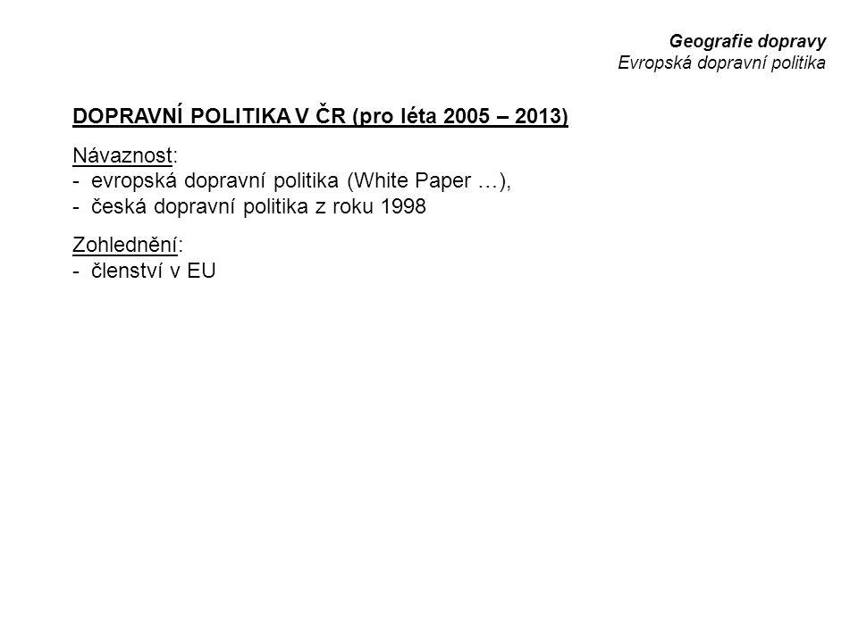 Geografie dopravy Evropská dopravní politika DOPRAVNÍ POLITIKA V ČR (pro léta 2005 – 2013) Návaznost: - evropská dopravní politika (White Paper …), -
