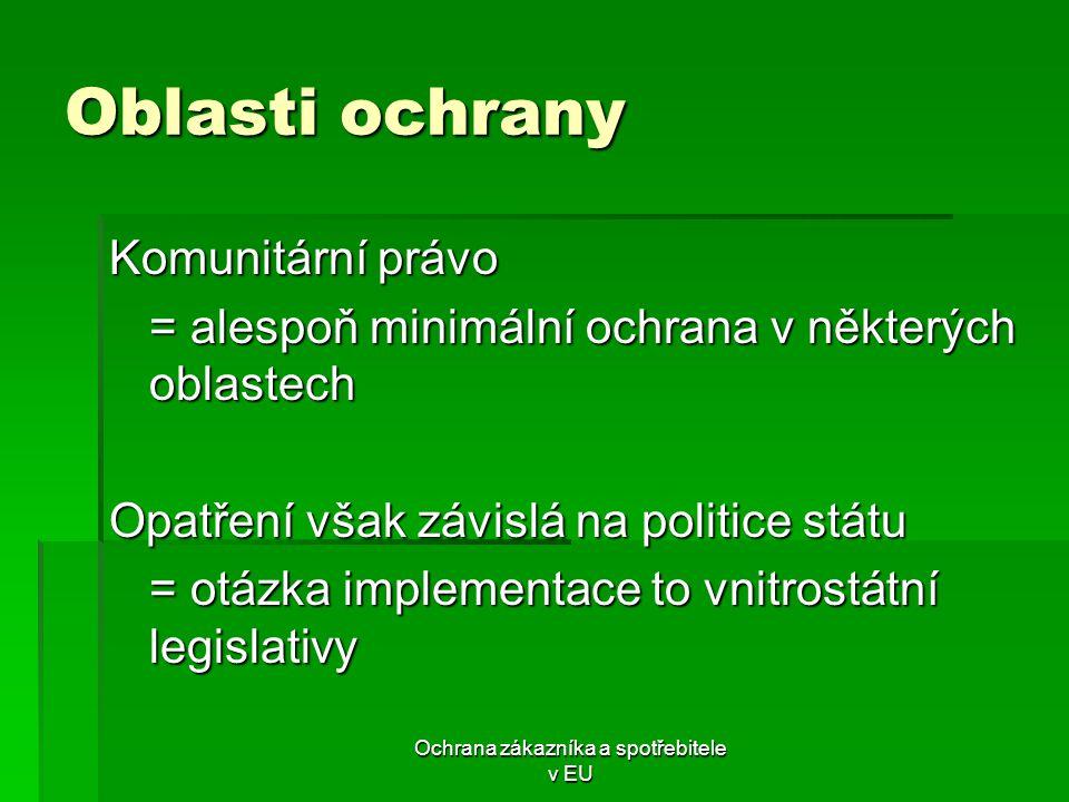 Ochrana zákazníka a spotřebitele v EU Oblasti ochrany Komunitární právo = alespoň minimální ochrana v některých oblastech Opatření však závislá na pol