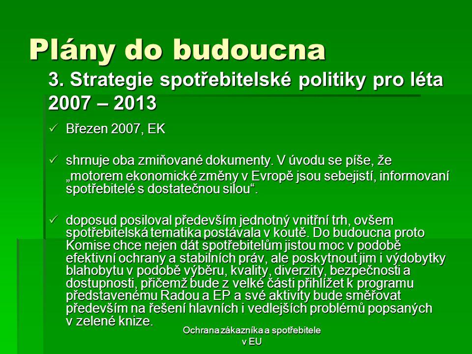 Ochrana zákazníka a spotřebitele v EU Plány do budoucna 3. Strategie spotřebitelské politiky pro léta 2007 – 2013 Březen 2007, EK Březen 2007, EK shrn