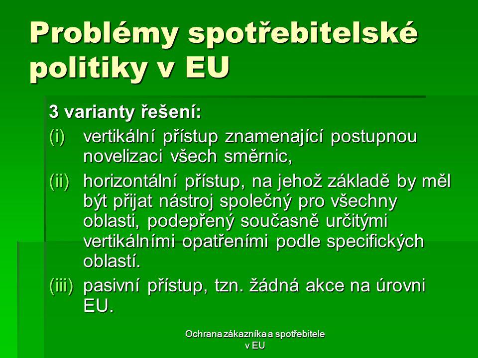 Ochrana zákazníka a spotřebitele v EU Problémy spotřebitelské politiky v EU 3 varianty řešení: (i)vertikální přístup znamenající postupnou novelizaci