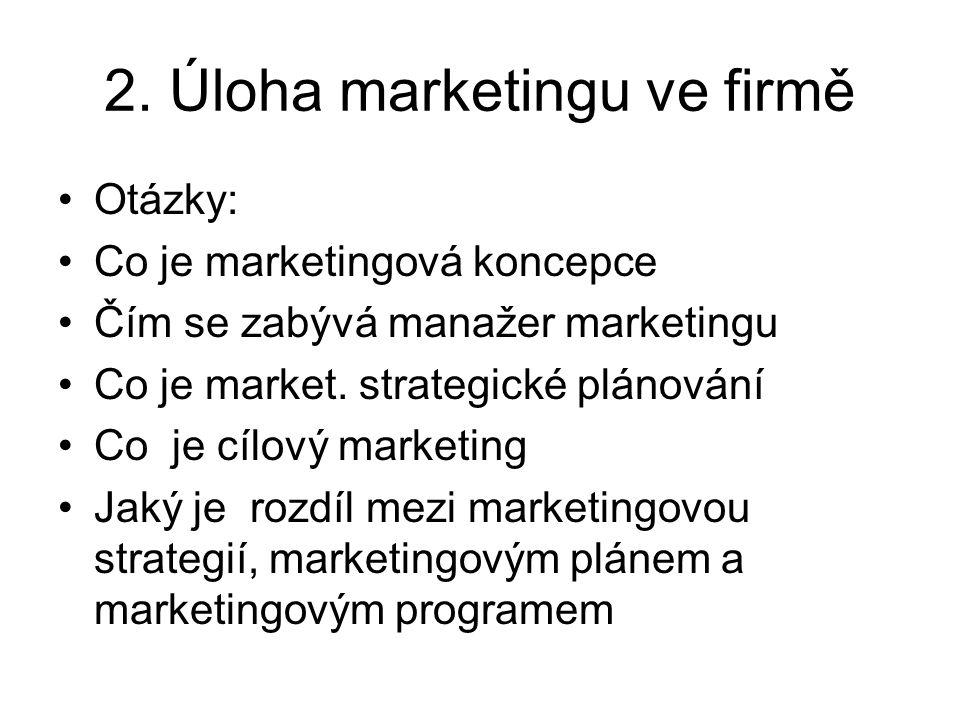 2. Úloha marketingu ve firmě Otázky: Co je marketingová koncepce Čím se zabývá manažer marketingu Co je market. strategické plánování Co je cílový mar