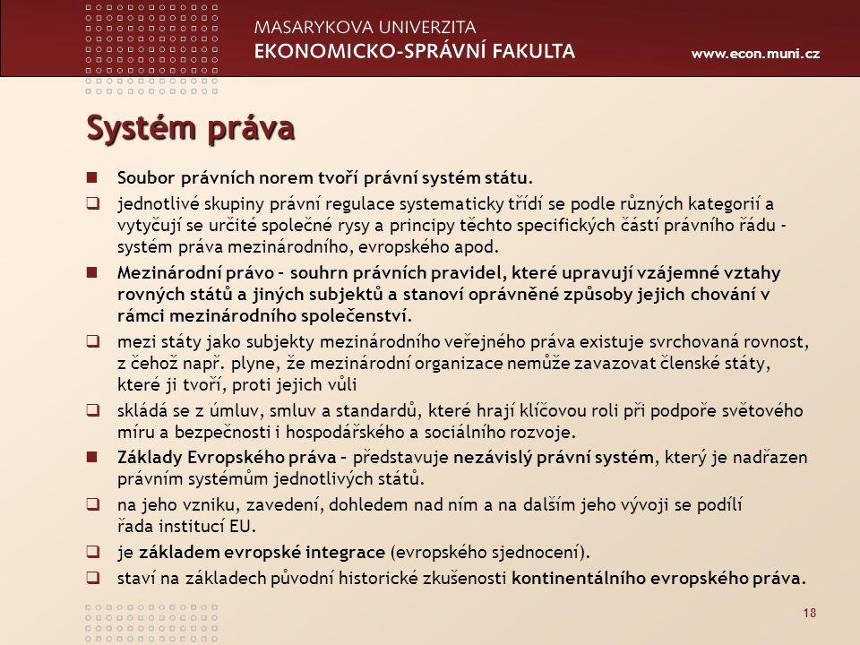 www.econ.muni.cz Systém práva Soubor právních norem tvoří právní systém státu.  jednotlivé skupiny právní regulace systematicky třídí se podle různýc