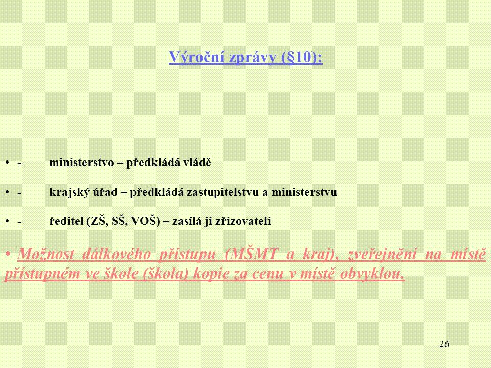 26 Výroční zprávy (§10): - ministerstvo – předkládá vládě - krajský úřad – předkládá zastupitelstvu a ministerstvu - ředitel (ZŠ, SŠ, VOŠ) – zasílá ji