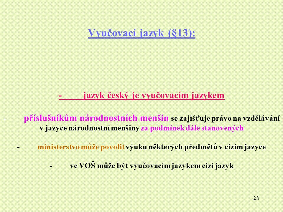 28 Vyučovací jazyk (§13): - jazyk český je vyučovacím jazykem - příslušníkům národnostních menšin se zajišťuje právo na vzdělávání v jazyce národnostn