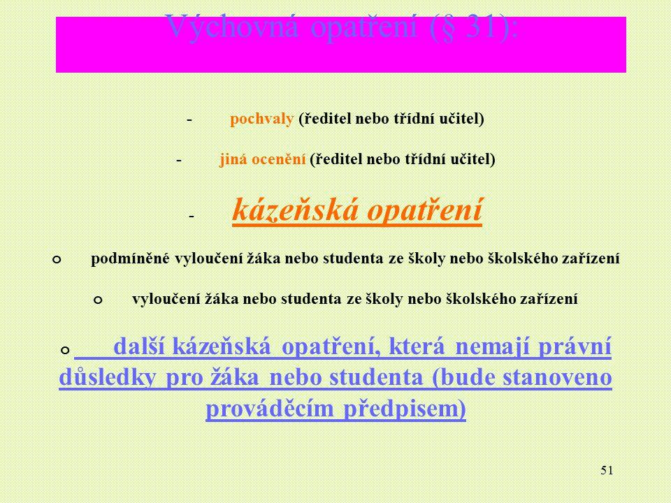 51 Výchovná opatření (§ 31): - pochvaly (ředitel nebo třídní učitel) - jiná ocenění (ředitel nebo třídní učitel) - kázeňská opatření o podmíněné vylou
