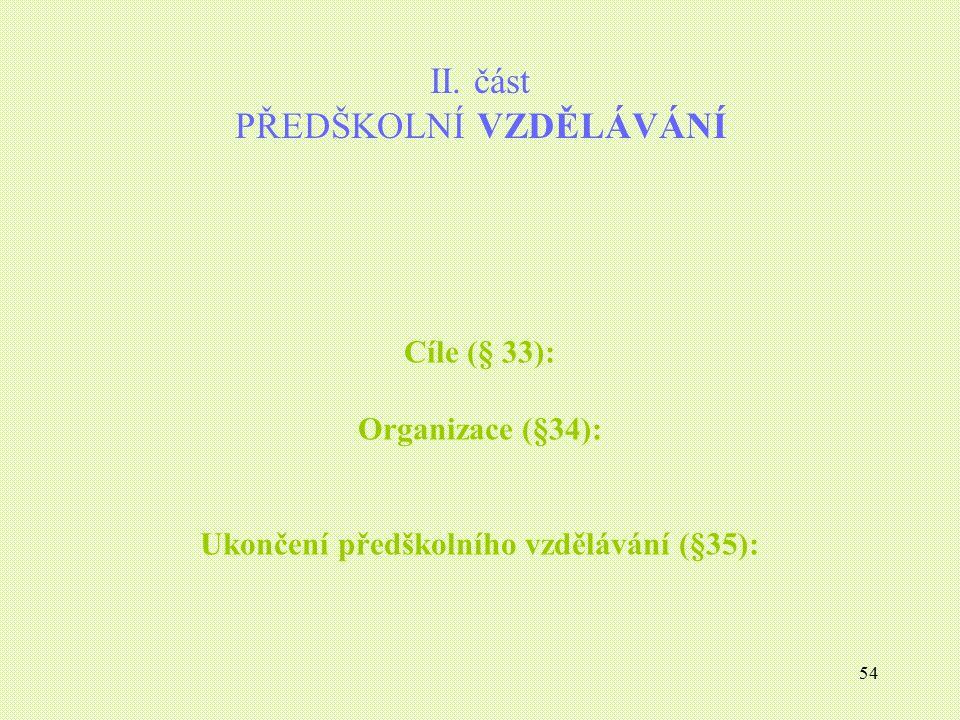 54 II. část PŘEDŠKOLNÍ VZDĚLÁVÁNÍ Cíle (§ 33): Organizace (§34): Ukončení předškolního vzdělávání (§35):