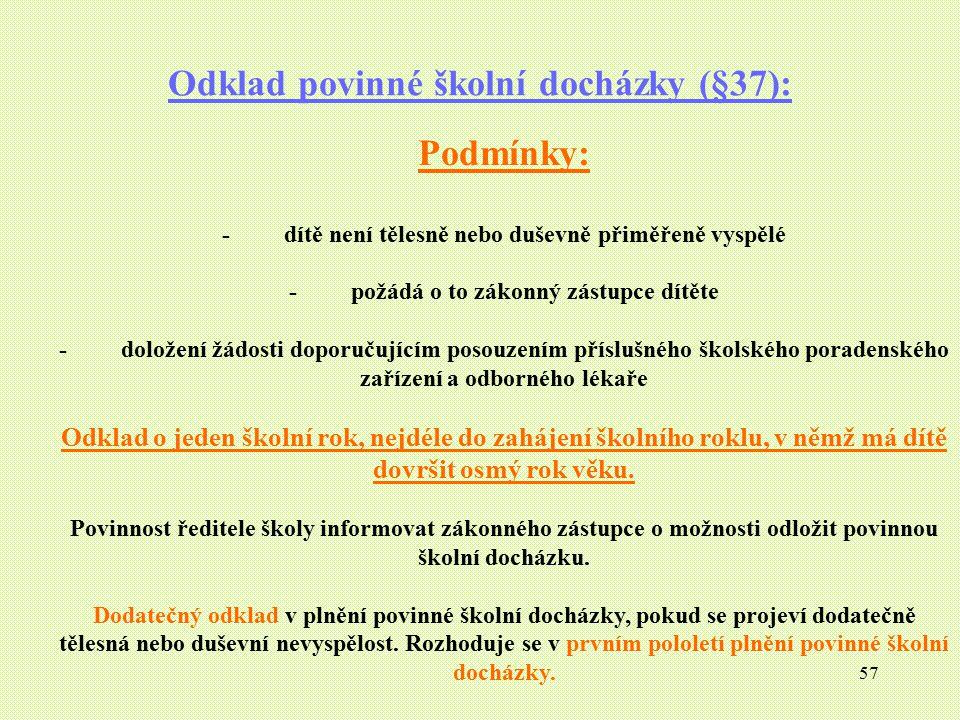57 Odklad povinné školní docházky (§37): Podmínky: - dítě není tělesně nebo duševně přiměřeně vyspělé - požádá o to zákonný zástupce dítěte - doložení