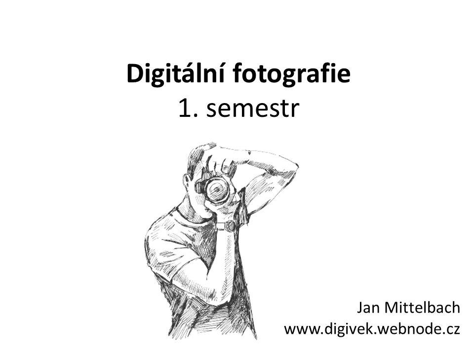 Digitální fotografie 1. semestr Jan Mittelbach www.digivek.webnode.cz