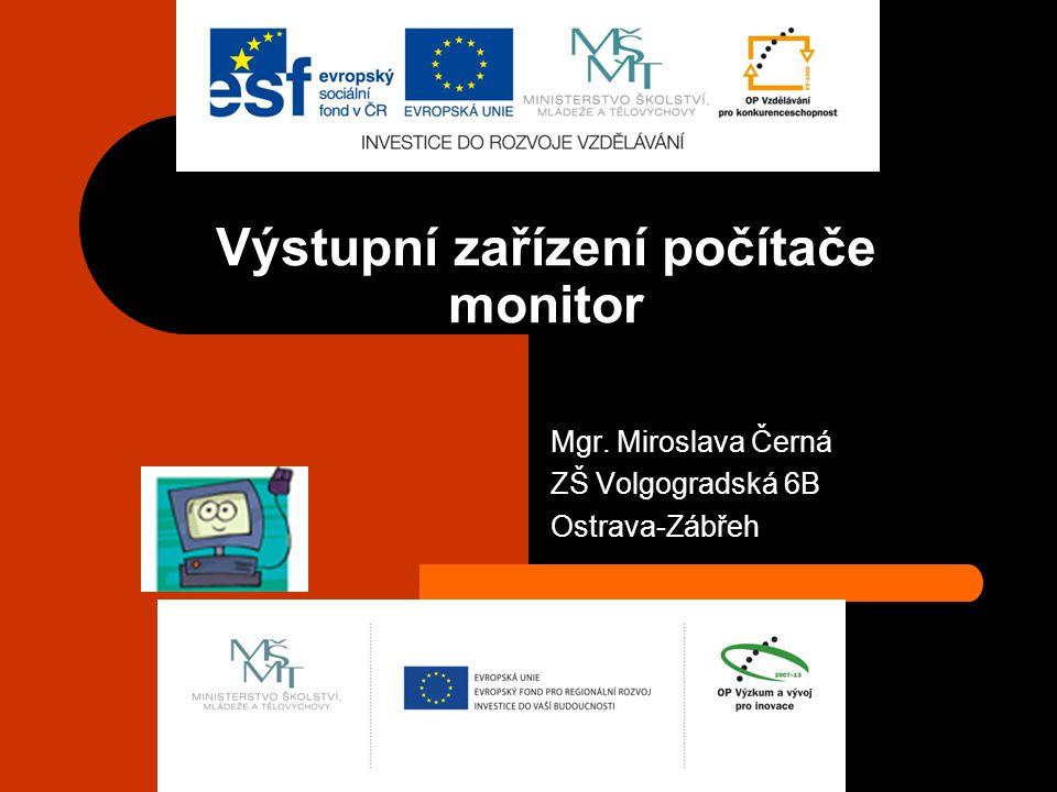 Výstupní zařízení počítače monitor Mgr. Miroslava Černá ZŠ Volgogradská 6B Ostrava-Zábřeh