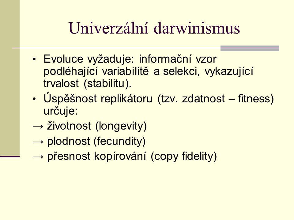 Univerzální darwinismus Evoluce vyžaduje: informační vzor podléhající variabilitě a selekci, vykazující trvalost (stabilitu). Úspěšnost replikátoru (t