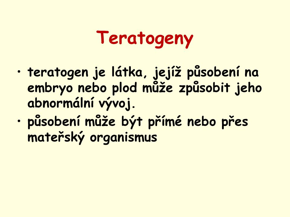 Teratogeny teratogen je látka, jejíž působení na embryo nebo plod může způsobit jeho abnormální vývoj. působení může být přímé nebo přes mateřský orga