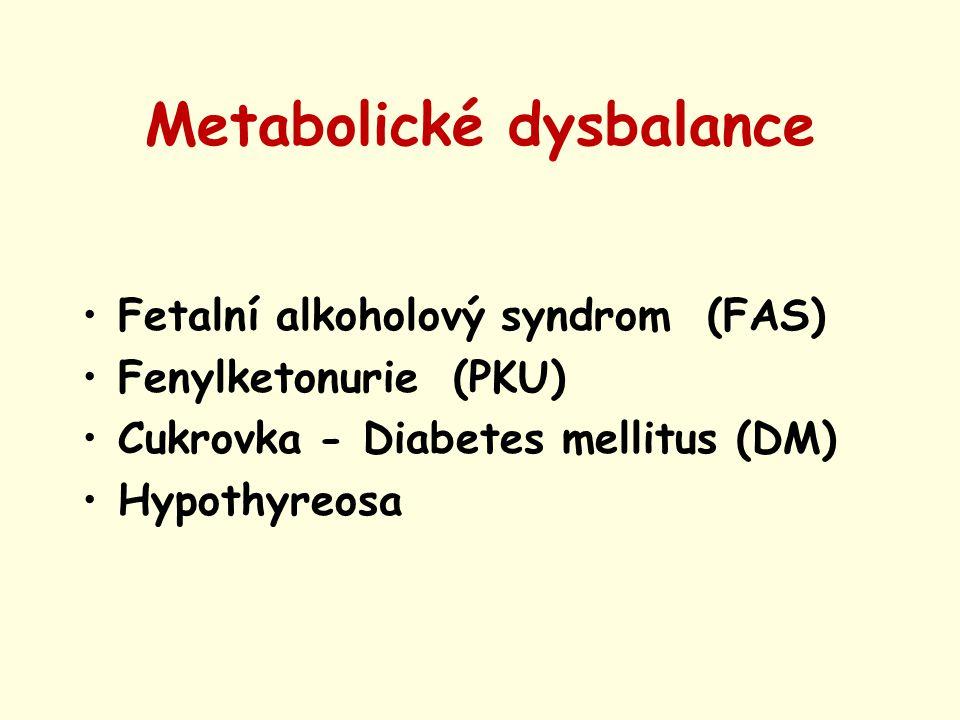 Metabolické dysbalance Fetalní alkoholový syndrom (FAS) Fenylketonurie (PKU) Cukrovka - Diabetes mellitus (DM) Hypothyreosa