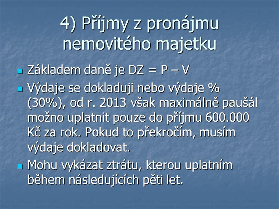 4) Příjmy z pronájmu nemovitého majetku Základem daně je DZ = P – V Základem daně je DZ = P – V Výdaje se dokladuji nebo výdaje % (30%), od r. 2013 vš
