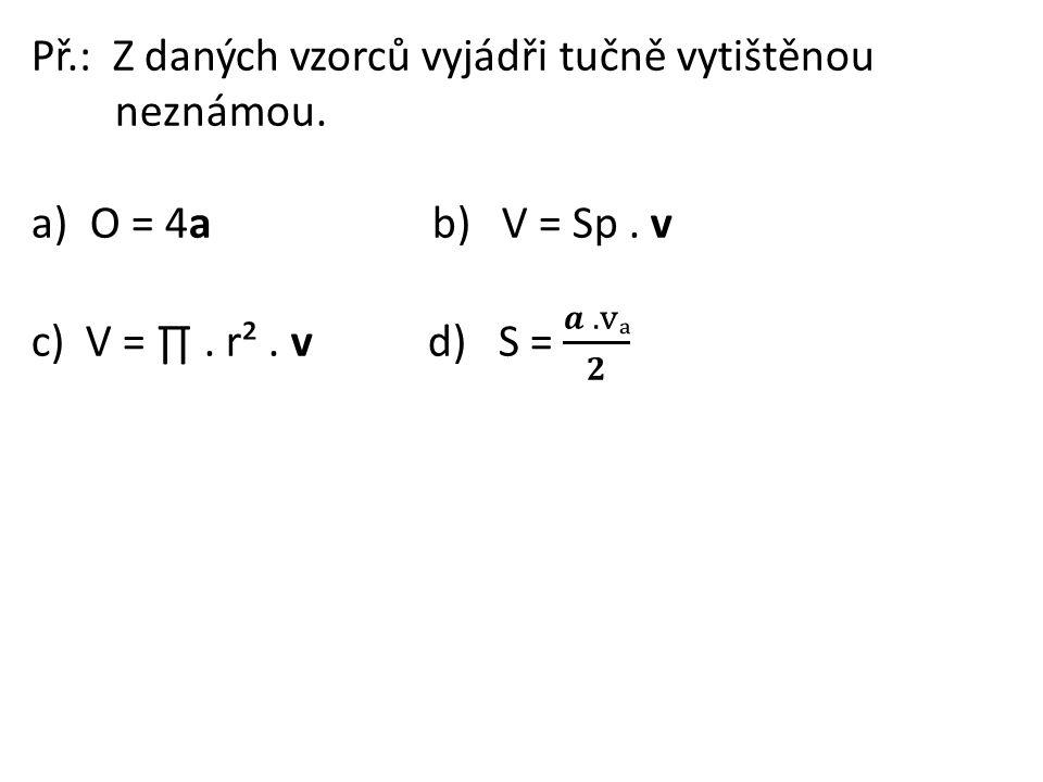 Př.: Ze vzorce pro výpočet objemu válce vyjádřete: a) poloměr podstavy b) výšku válce