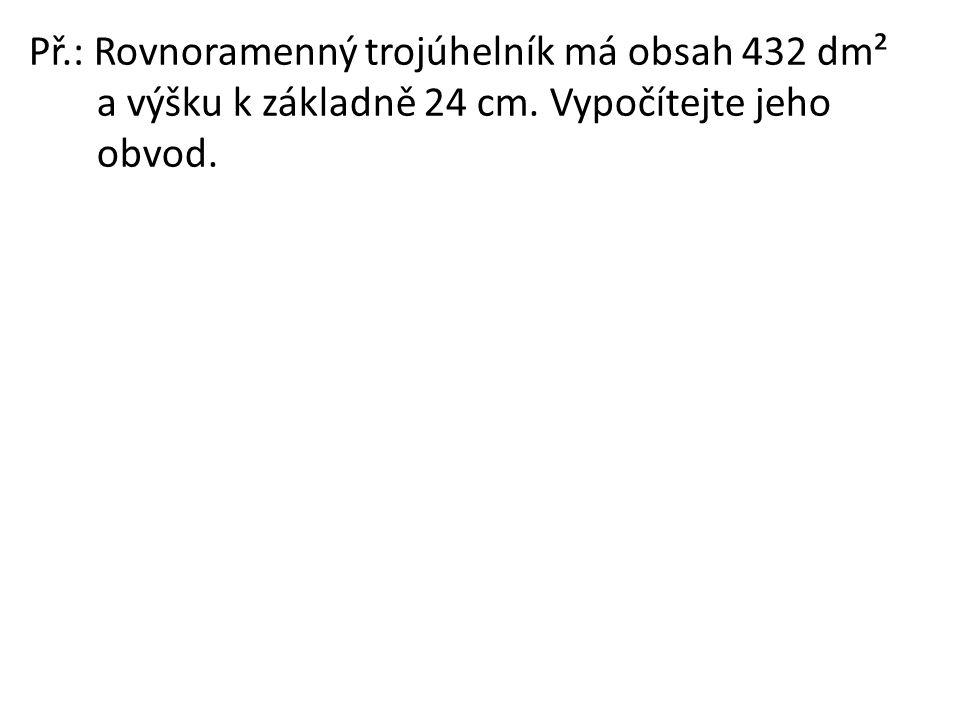 Př.: Rovnoramenný trojúhelník má obsah 432 dm² a výšku k základně 24 cm. Vypočítejte jeho obvod.