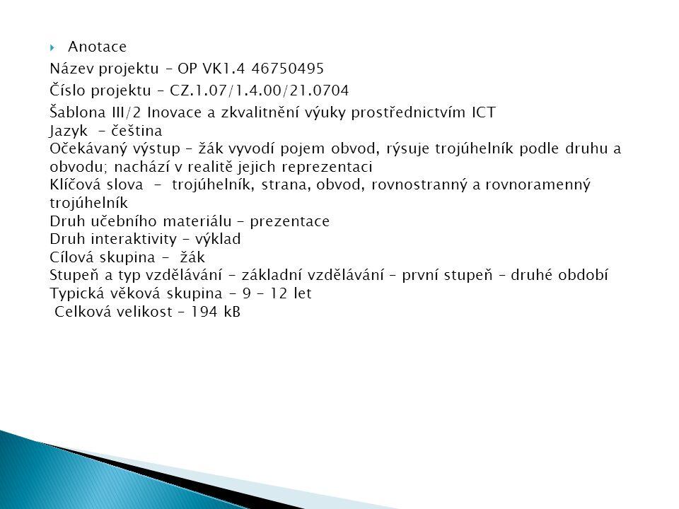  Anotace Název projektu – OP VK1.4 46750495 Číslo projektu – CZ.1.07/1.4.00/21.0704 Šablona III/2 Inovace a zkvalitnění výuky prostřednictvím ICT Jazyk - čeština Očekávaný výstup – žák vyvodí pojem obvod, rýsuje trojúhelník podle druhu a obvodu; nachází v realitě jejich reprezentaci Klíčová slova - trojúhelník, strana, obvod, rovnostranný a rovnoramenný trojúhelník Druh učebního materiálu - prezentace Druh interaktivity - výklad Cílová skupina - žák Stupeň a typ vzdělávání - základní vzdělávání – první stupeň – druhé období Typická věková skupina - 9 - 12 let Celková velikost – 194 kB