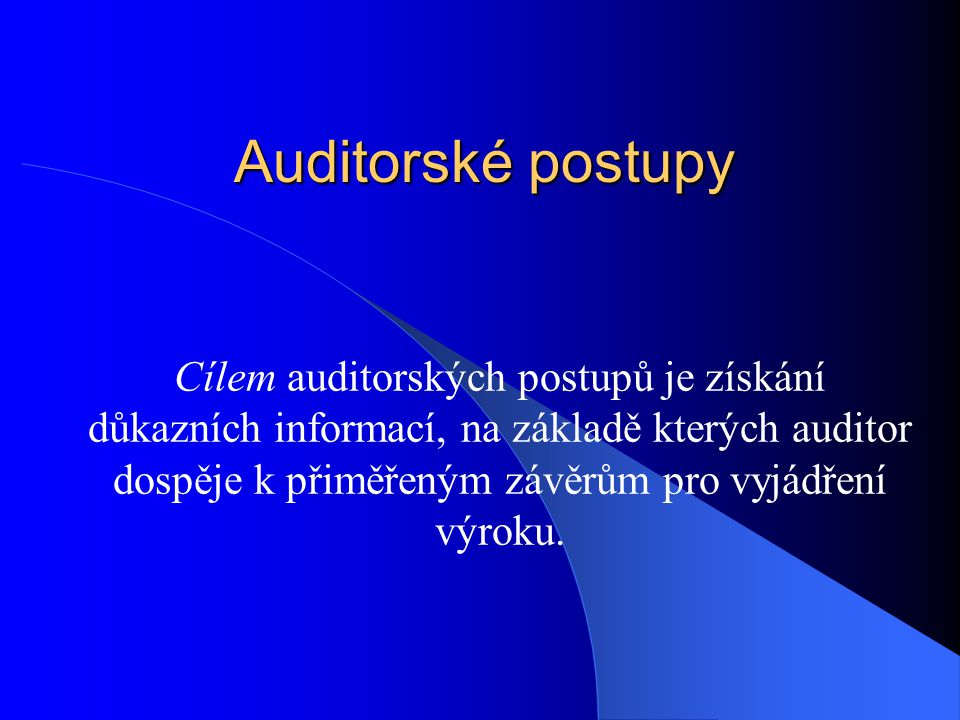 Auditorské postupy Cílem auditorských postupů je získání důkazních informací, na základě kterých auditor dospěje k přiměřeným závěrům pro vyjádření výroku.
