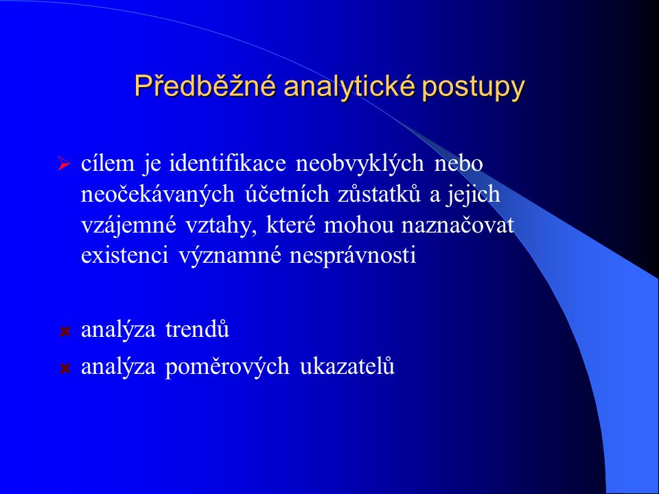 Předběžné analytické postupy  cílem je identifikace neobvyklých nebo neočekávaných účetních zůstatků a jejich vzájemné vztahy, které mohou naznačovat existenci významné nesprávnosti analýza trendů analýza poměrových ukazatelů