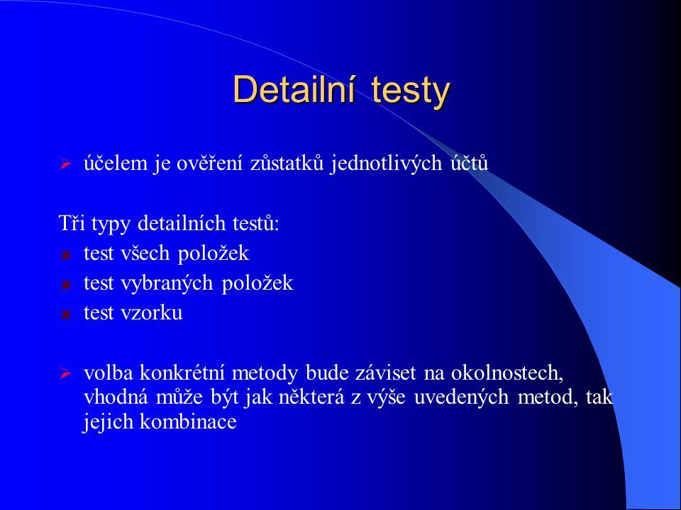 Detailní testy  účelem je ověření zůstatků jednotlivých účtů Tři typy detailních testů: test všech položek test vybraných položek test vzorku  volba konkrétní metody bude záviset na okolnostech, vhodná může být jak některá z výše uvedených metod, tak jejich kombinace
