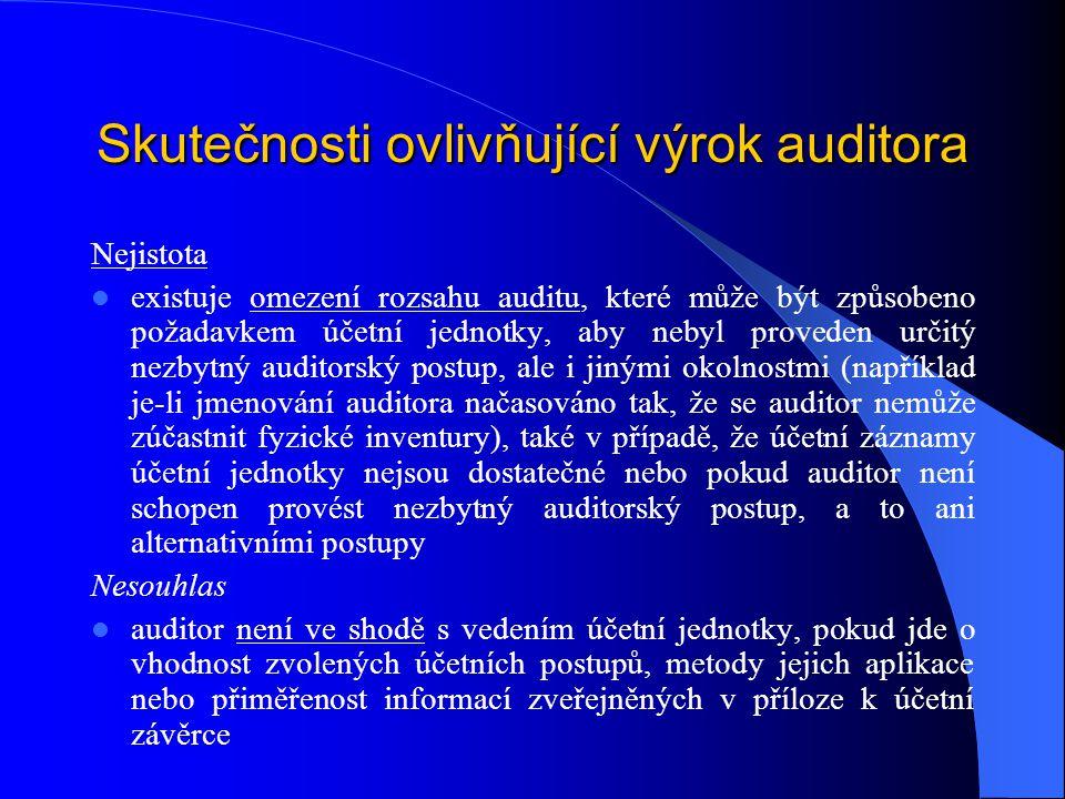 Skutečnosti ovlivňující výrok auditora Nejistota existuje omezení rozsahu auditu, které může být způsobeno požadavkem účetní jednotky, aby nebyl proveden určitý nezbytný auditorský postup, ale i jinými okolnostmi (například je-li jmenování auditora načasováno tak, že se auditor nemůže zúčastnit fyzické inventury), také v případě, že účetní záznamy účetní jednotky nejsou dostatečné nebo pokud auditor není schopen provést nezbytný auditorský postup, a to ani alternativními postupy Nesouhlas auditor není ve shodě s vedením účetní jednotky, pokud jde o vhodnost zvolených účetních postupů, metody jejich aplikace nebo přiměřenost informací zveřejněných v příloze k účetní závěrce