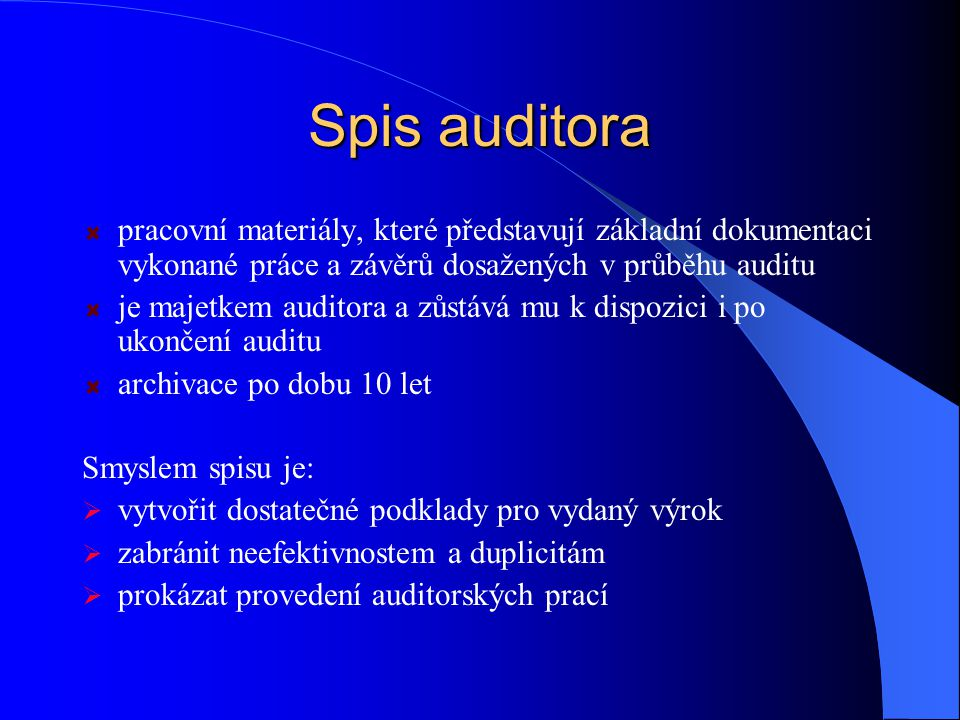 Spis auditora pracovní materiály, které představují základní dokumentaci vykonané práce a závěrů dosažených v průběhu auditu je majetkem auditora a zůstává mu k dispozici i po ukončení auditu archivace po dobu 10 let Smyslem spisu je:  vytvořit dostatečné podklady pro vydaný výrok  zabránit neefektivnostem a duplicitám  prokázat provedení auditorských prací